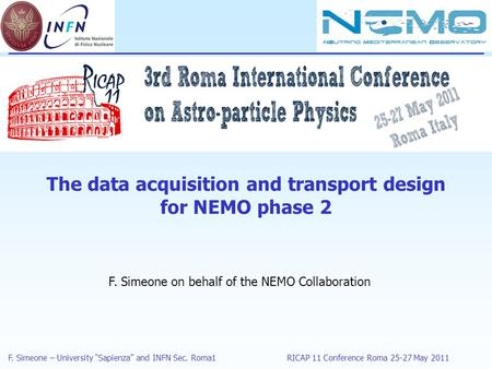 "F. Simeone – University ""Sapienza"" and INFN Sec. Roma1RICAP 11 Conference Roma 25-27 May 2011 The data acquisition and transport design for NEMO phase."