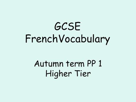 GCSE FrenchVocabulary Autumn term PP 1 Higher Tier.