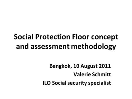 Social Protection Floor concept and assessment methodology Bangkok, 10 August 2011 Valerie Schmitt ILO Social security specialist.