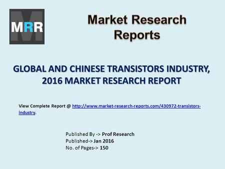 GLOBAL AND CHINESE TRANSISTORS INDUSTRY, 2016 MARKET RESEARCH REPORT Published By -> Prof Research Published-> Jan 2016 No. of Pages-> 150 View Complete.