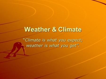"Weather & Climate ""Climate is what you expect; weather is what you get""."