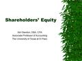 Shareholders' Equity Sid Glandon, DBA, CPA Associate Professor of Accounting The University of Texas at El Paso.
