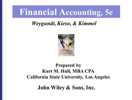 John Wiley & Sons, Inc. Financial A ccounting, 5e Prepared by Kurt M. Hull, MBA CPA California State University, Los Angeles Weygandt, Kieso, & Kimmel.