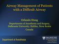 Airway Management of Patients with a Difficult Airway Orlando Hung Departments of Anesthesia and Surgery, Dalhousie University, Halifax, Nova Scotia Canada.