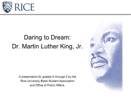 Daring to Dream: Dr. Martin Luther King, Jr. A presentation for grades K through 2 by the Rice University Black Student Association and Office of Public.