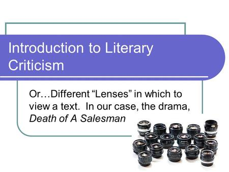 "Introduction to Literary Criticism Or…Different ""Lenses"" in which to view a text. In our case, the drama, Death of A Salesman."