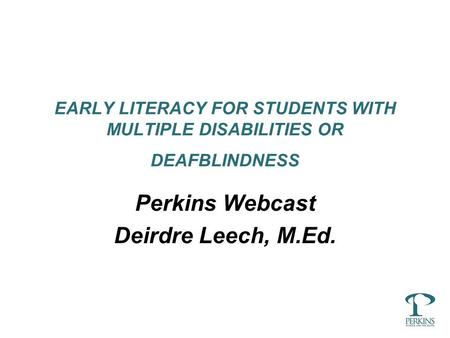 EARLY LITERACY FOR STUDENTS WITH MULTIPLE DISABILITIES OR DEAFBLINDNESS Perkins Webcast Deirdre Leech, M.Ed.