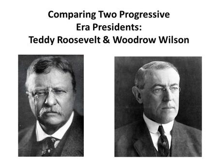 Comparing Two Progressive Era Presidents: Teddy Roosevelt & Woodrow Wilson.