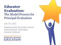 Educator Evaluation: The Model Process for Principal Evaluation July 26, 2012 Massachusetts Secondary School Administrators' Association Summer Institute.