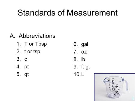 Standards of Measurement A.Abbreviations 1.T or Tbsp 2.t or tsp 3.c 4.pt 5.qt 6.gal 7.oz 8.lb 9.f. g. 10.L T.