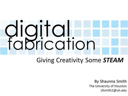 By Shaunna Smith The University of Houston Giving Creativity Some STEAM.