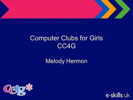 Computer Clubs for Girls CC4G Melody Hermon. Agenda e-skills UK The Challenge Computer Clubs for Girls – CC4G The CC4G courseware The impact –Evaluation.