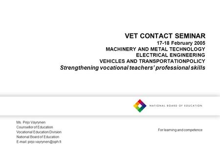 For learning and competence VET CONTACT SEMINAR 17-18 February 2005 MACHINERY AND METAL TECHNOLOGY ELECTRICAL ENGINEERING VEHICLES AND TRANSPORTATIONPOLICY.