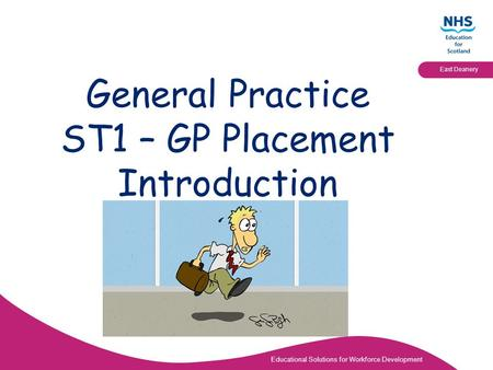 Educational Solutions for Workforce Development East Deanery General Practice ST1 – GP Placement Introduction.
