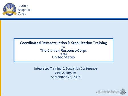 Civilian Response Corps Office of the Coordinator for Reconstruction & Stabilization 1 Coordinated Reconstruction & Stabilization Training for The Civilian.