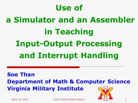 April 14, 2007CCSC-Central Plains Region1 Use of a Simulator and an Assembler in Teaching Input-Output Processing and Interrupt Handling Soe Than Department.