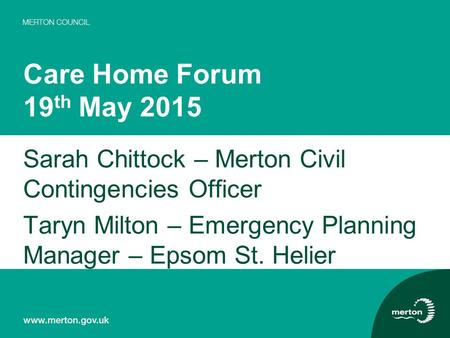 Care Home Forum 19 th May 2015 Sarah Chittock – Merton Civil Contingencies Officer Taryn Milton – Emergency Planning Manager – Epsom St. Helier.