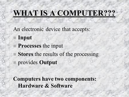 WHAT IS A COMPUTER??? An electronic device that accepts: n Input n Processes the input n Stores the results of the processing n provides Output Computers.