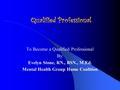 Qualified Professional To Become a Qualified Professional By: Evelyn Stone, RN., BSN., M.Ed. Mental Health Group Home Coalition.