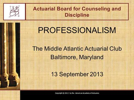 Copyright © 2013 by the American Academy of Actuaries Actuarial Board for Counseling and Discipline PROFESSIONALISM The Middle Atlantic Actuarial Club.