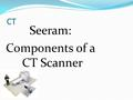 CT Seeram: Components of a CT Scanner. Major Components Scanner room Imaging system Generator (?) Electronics Room Power Computer (?) Generator (?) Operator's.