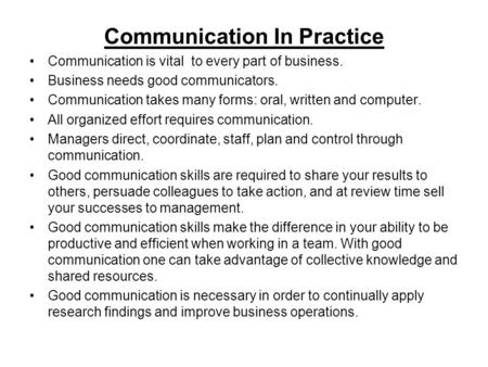 Communication In Practice Communication is vital to every part of business. Business needs good communicators. Communication takes many forms: oral, written.