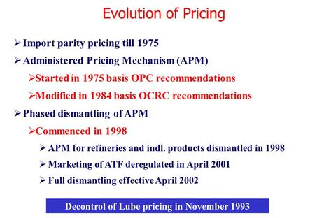  Import parity pricing till 1975  Administered Pricing Mechanism (APM)  Started in 1975 basis OPC recommendations  Modified in 1984 basis OCRC recommendations.