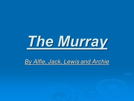 The Murray By Alfie, Jack, Lewis and Archie. What are rivers?  Rivers are fast flowing water in craters in the ground. Then they flow into seas, oceans,