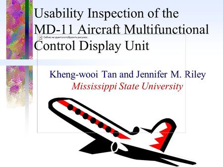 Usability Inspection of the MD-11 Aircraft Multifunctional Control Display Unit Kheng-wooi Tan and Jennifer M. Riley Mississippi State University.