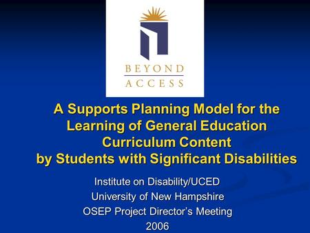 A Supports Planning Model for the Learning of General Education Curriculum Content by Students with Significant Disabilities Institute on Disability/UCED.