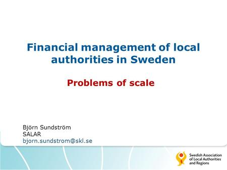 Financial management of local authorities in Sweden Problems of scale Björn Sundström SALAR