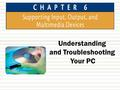 Understanding and Troubleshooting Your PC. Chapter 6: Supporting Input, Output, and Multimedia Devices2 Chapter Objectives  In this chapter, you will.