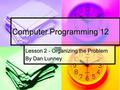 Computer Programming 12 Lesson 2 - Organizing the Problem By Dan Lunney.