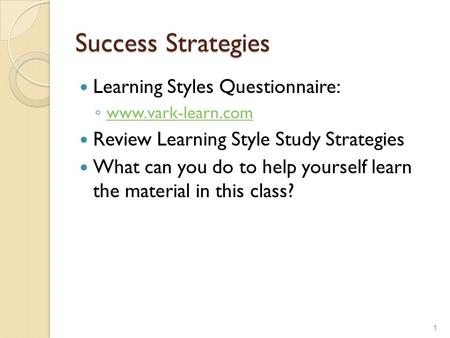 Success Strategies Learning Styles Questionnaire: ◦ www.vark-learn.com www.vark-learn.com Review Learning Style Study Strategies What can you do to help.