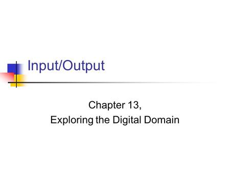 Input/Output Chapter 13, Exploring the Digital Domain.