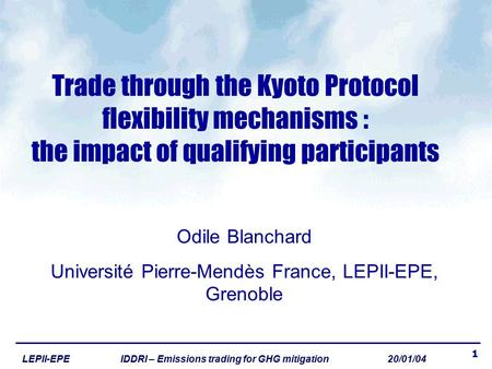 1 LEPII-EPE IDDRI – Emissions trading for GHG mitigation 20/01/04 Trade through the Kyoto Protocol flexibility mechanisms : the impact of qualifying participants.