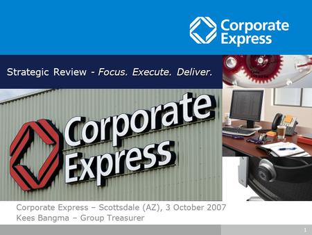 1 Corporate Express – Scottsdale (AZ), 3 October 2007 Kees Bangma – Group Treasurer - Focus. Execute. Deliver. Strategic Review - Focus. Execute. Deliver.