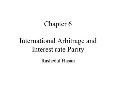 Chapter 6 International Arbitrage and Interest rate Parity Rashedul Hasan.