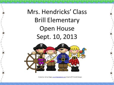 Mrs. Hendricks' Class Brill Elementary Open House Sept. 10, 2013 Created by: Ashley Magee, www.firstgradebrain.com Graphics © ThistleGirlDesignswww.firstgradebrain.com.