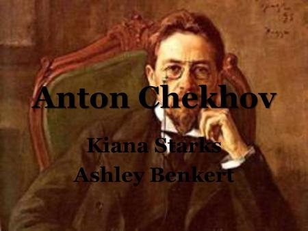 Anton Chekhov Kiana Starks Ashley Benkert. Born: January 29, 1860 He started writing plays to support his family...Few years later Became a full time.