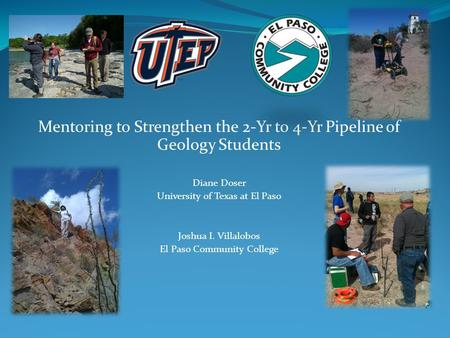 Mentoring to Strengthen the 2-Yr to 4-Yr Pipeline of Geology Students Diane Doser University of Texas at El Paso Joshua I. Villalobos El Paso Community.