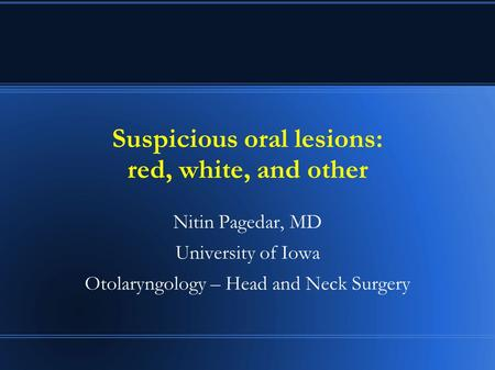 Suspicious oral lesions: red, white, and other Nitin Pagedar, MD University of Iowa Otolaryngology – Head and Neck Surgery.