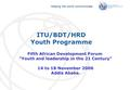 International Telecommunication Union Helping the world communicate Fifth African Development Forum Youth and leadership in the 21 Century 14 to 18 November.