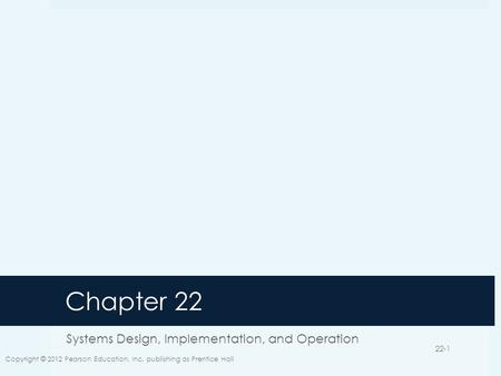 Chapter 22 Systems Design, Implementation, and Operation Copyright © 2012 Pearson Education, Inc. publishing as Prentice Hall 22-1.