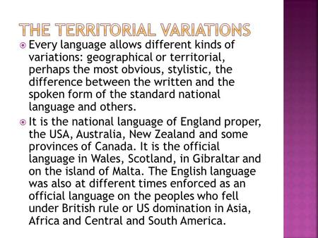  Every language allows different kinds of variations: geographical or territorial, perhaps the most obvious, stylistic, the difference between the written.