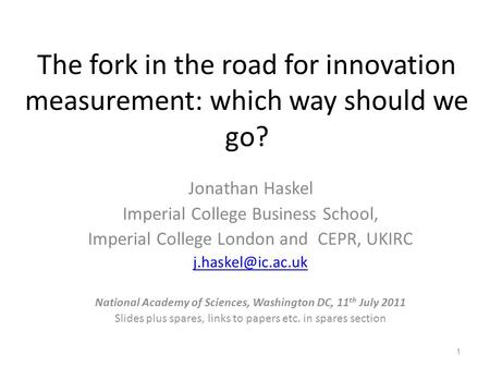 The fork in the road for innovation measurement: which way should we go? Jonathan Haskel Imperial College Business School, Imperial College London and.