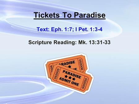 Tickets To Paradise Text: Eph. 1:7; I Pet. 1:3-4 Scripture Reading: Mk. 13:31-33.
