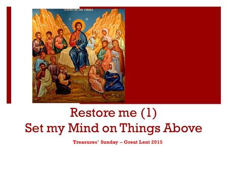 Restore me (1) Set my Mind on Things Above Treasures' Sunday – Great Lent 2015.