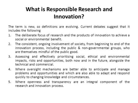What is Responsible Research and Innovation? The term is new, so definitions are evolving. Current debates suggest that it includes the following 1.The.