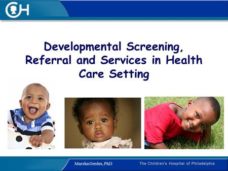 The Children's Hospital of Philadelphia Marsha Gerdes, PhD Developmental Screening, Referral and Services in Health Care Setting.